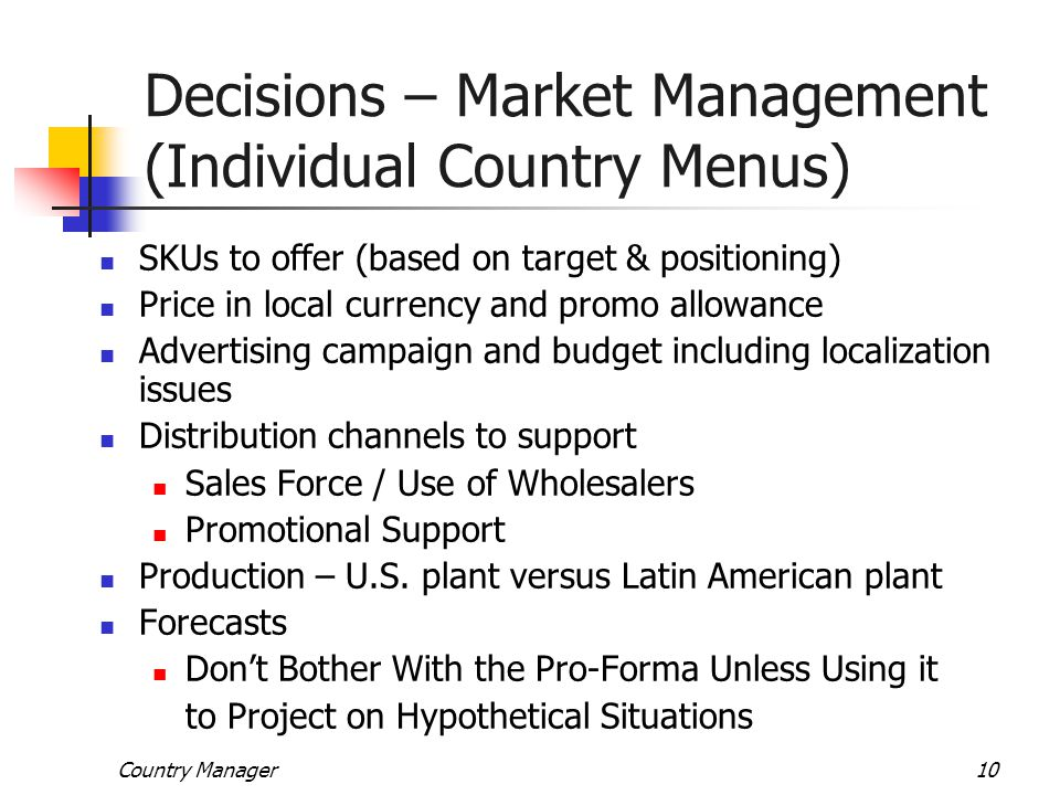 Country Manager10 Decisions – Market Management (Individual Country Menus) SKUs to offer (based on target & positioning) Price in local currency and p