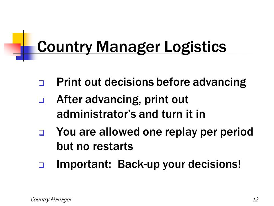 Country Manager12 Country Manager Logistics  Print out decisions before advancing  After advancing, print out administrator's and turn it in  You a