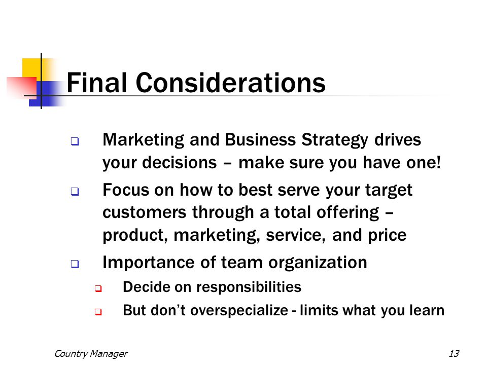 Country Manager13 Final Considerations  Marketing and Business Strategy drives your decisions – make sure you have one!  Focus on how to best serve