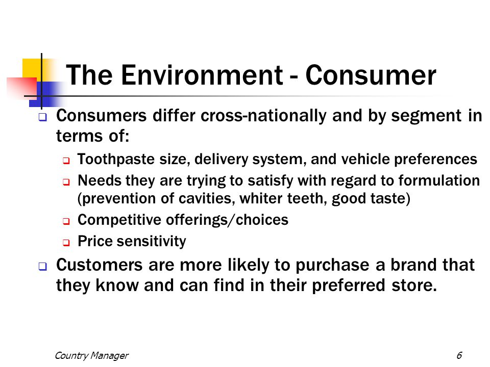 Country Manager6 The Environment - Consumer  Consumers differ cross-nationally and by segment in terms of:  Toothpaste size, delivery system, and ve