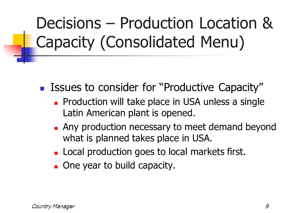 """Country Manager9 Decisions – Production Location & Capacity (Consolidated Menu) Issues to consider for """"Productive Capacity"""" Production will take plac"""