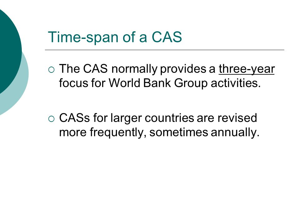 Time-span of a CAS  The CAS normally provides a three-year focus for World Bank Group activities.