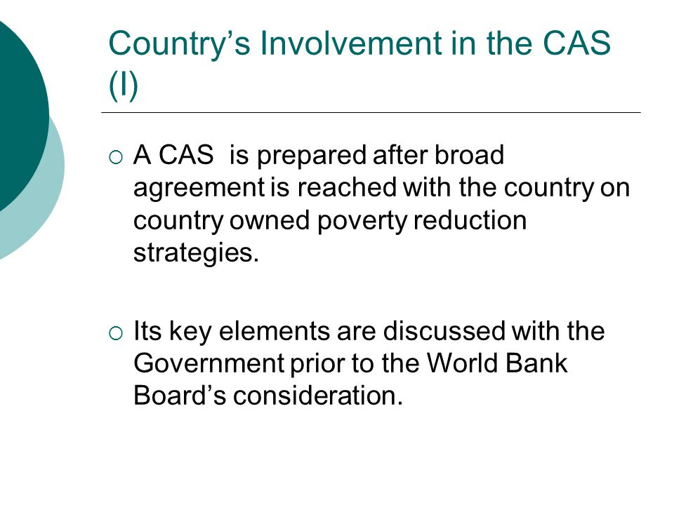 Country's Involvement in the CAS (I)  A CAS is prepared after broad agreement is reached with the country on country owned poverty reduction strategi