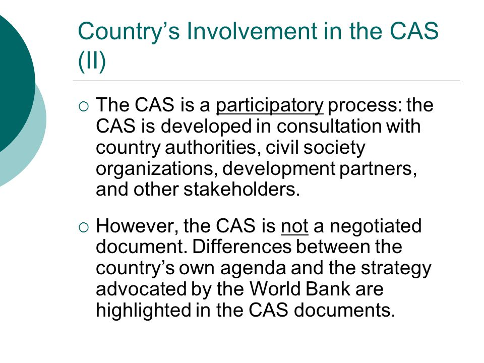 Country's Involvement in the CAS (II)  The CAS is a participatory process: the CAS is developed in consultation with country authorities, civil socie