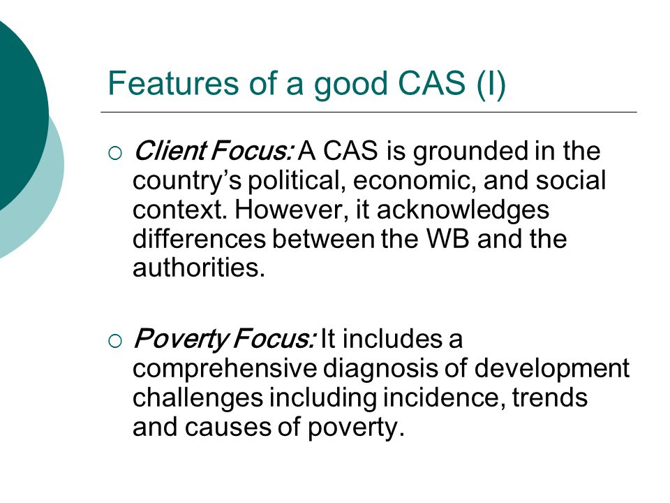 Features of a good CAS (I)  Client Focus: A CAS is grounded in the country's political, economic, and social context. However, it acknowledges differ