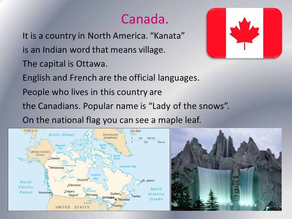 "Canada. It is a country in North America. ""Kanata"" is an Indian word that means village. The capital is Ottawa. English and French are the official la"