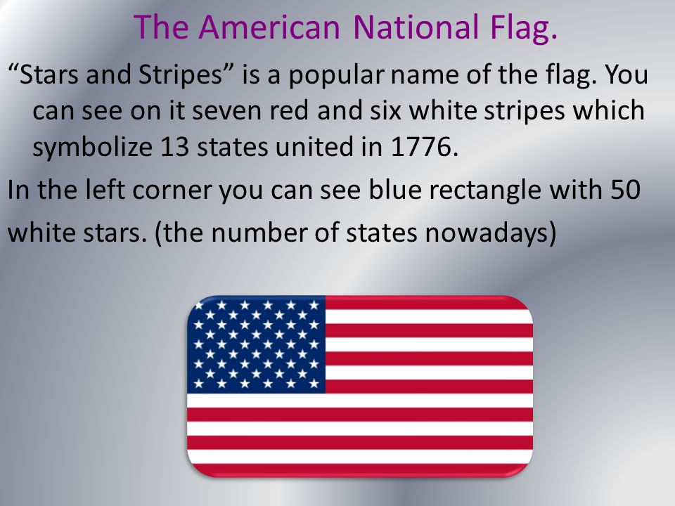"The American National Flag. ""Stars and Stripes"" is a popular name of the flag. You can see on it seven red and six white stripes which symbolize 13 st"