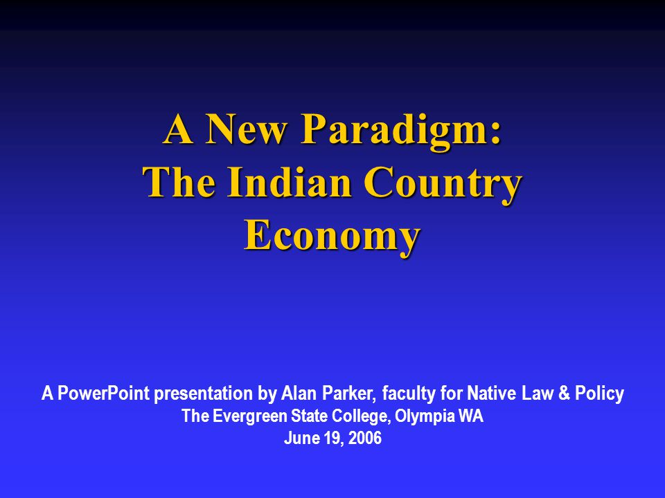 A New Paradigm: The Indian Country Economy A PowerPoint presentation by Alan Parker, faculty for Native Law & Policy The Evergreen State College, Olympia WA June 19, 2006