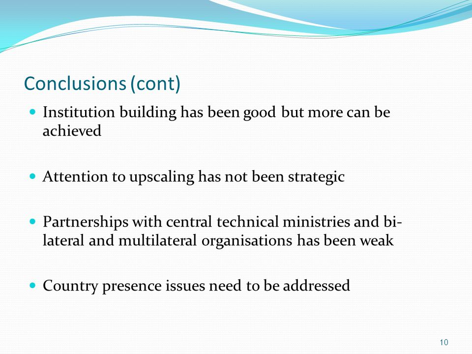 Conclusions (cont) Institution building has been good but more can be achieved Attention to upscaling has not been strategic Partnerships with central technical ministries and bi- lateral and multilateral organisations has been weak Country presence issues need to be addressed 10