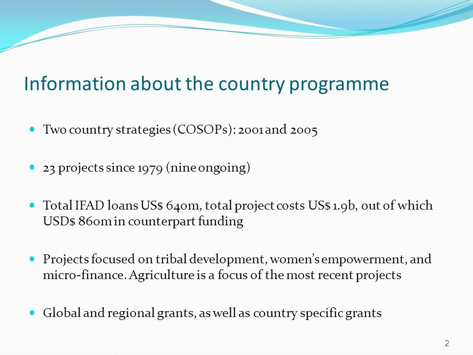 Evaluation Objectives Assess the performance and impact of Government – IFAD partnership Generate findings and recommendations that can serve as building blocks for the forthcoming India country strategic opportunities programme (COSOP) 3