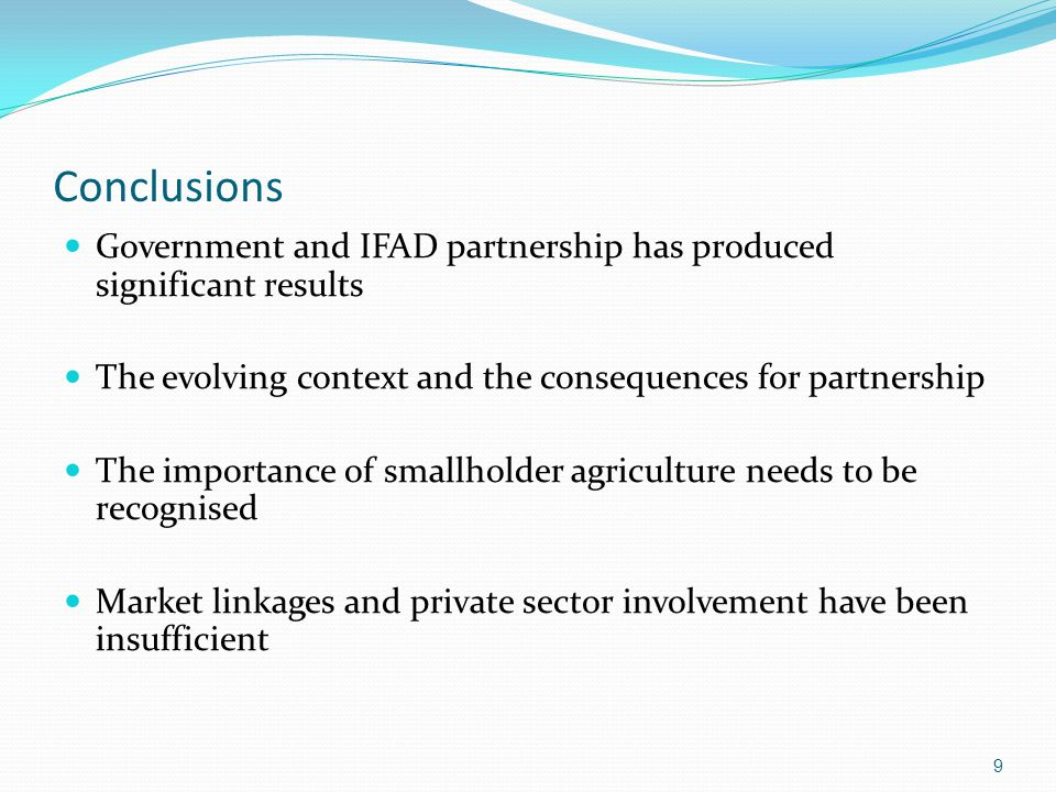 Conclusions Government and IFAD partnership has produced significant results The evolving context and the consequences for partnership The importance of smallholder agriculture needs to be recognised Market linkages and private sector involvement have been insufficient 9