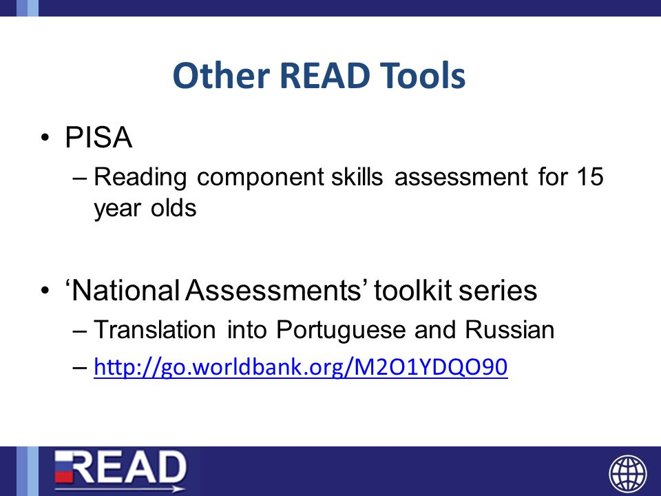 Other READ Tools PISA –Reading component skills assessment for 15 year olds 'National Assessments' toolkit series –Translation into Portuguese and Rus