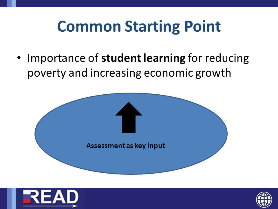 Common Starting Point Importance of student learning for reducing poverty and increasing economic growth Assessment as key input