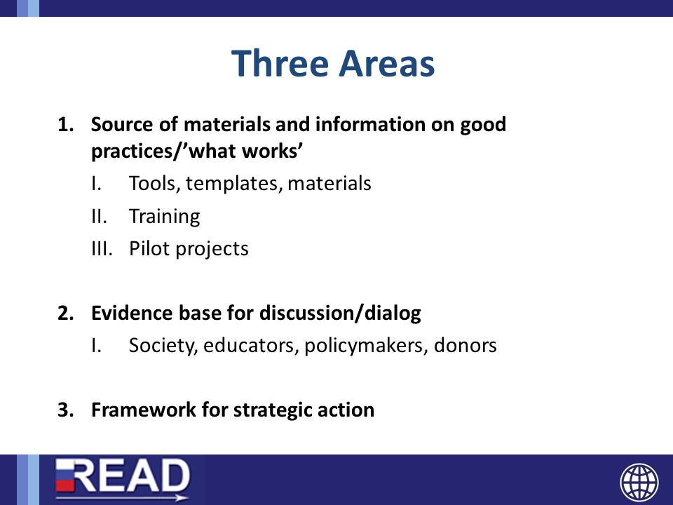 Three Areas 1.Source of materials and information on good practices/'what works' I.Tools, templates, materials II.Training III.Pilot projects 2.Evidence base for discussion/dialog I.Society, educators, policymakers, donors 3.Framework for strategic action