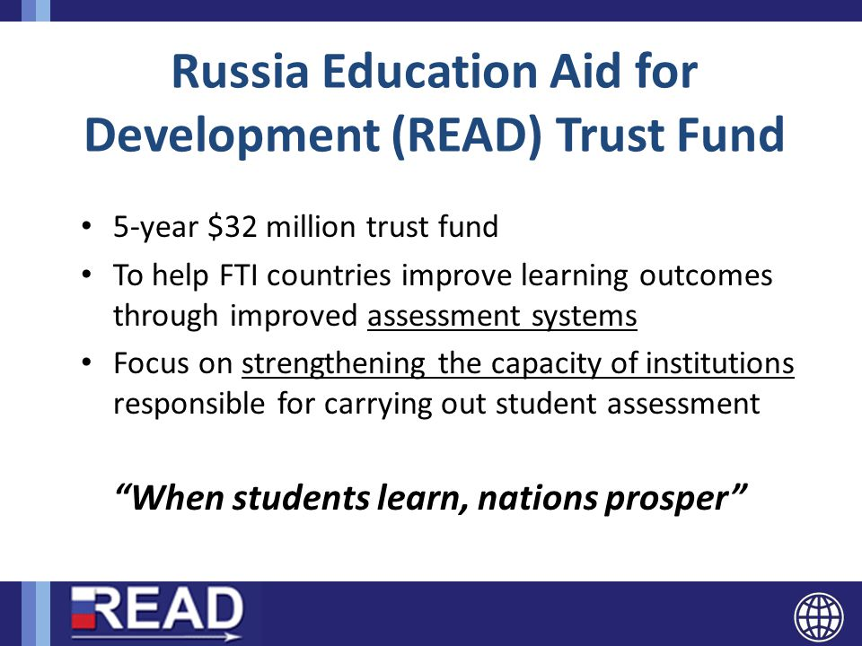 Russia Education Aid for Development (READ) Trust Fund 5-year $32 million trust fund To help FTI countries improve learning outcomes through improved