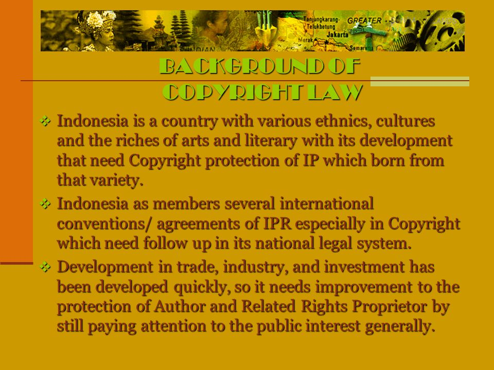 BACKGROUND OF COPYRIGHT LAW  Indonesia is a country with various ethnics, cultures and the riches of arts and literary with its development that need Copyright protection of IP which born from that variety.