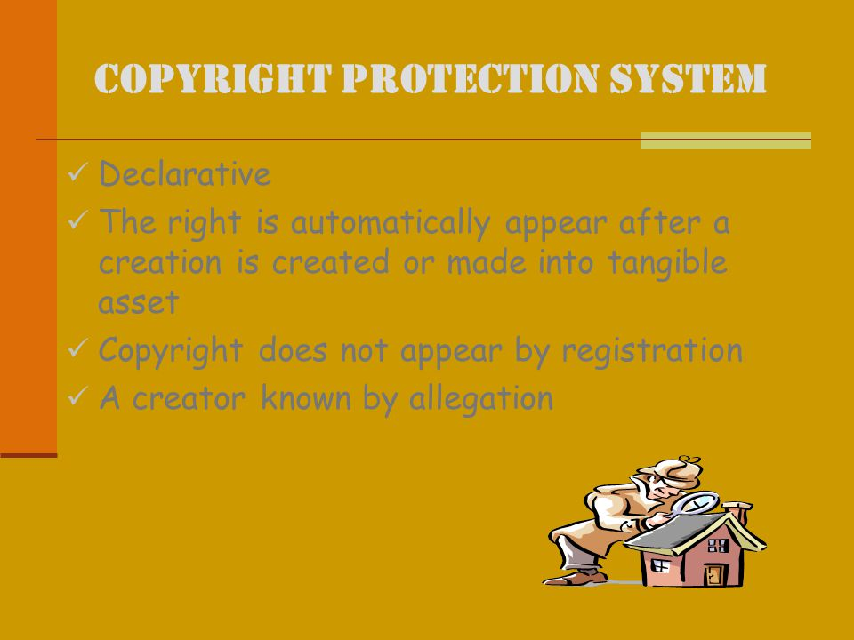 Copyright Protection System Declarative The right is automatically appear after a creation is created or made into tangible asset Copyright does not appear by registration A creator known by allegation