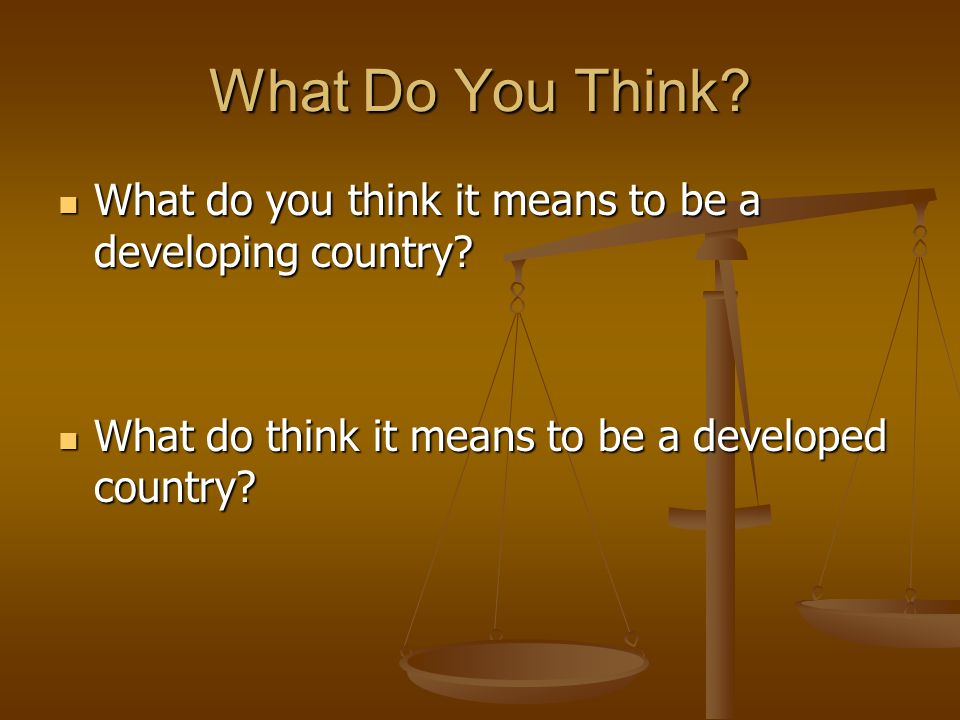What Do You Think. What do you think it means to be a developing country.