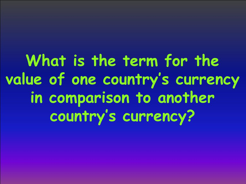 What is the term for the value of one country's currency in comparison to another country's currency