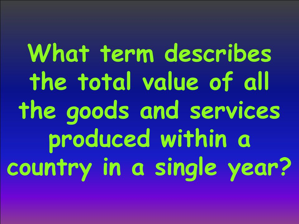 What term describes the total value of all the goods and services produced within a country in a single year