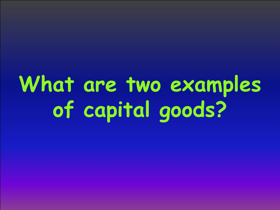 What are two examples of capital goods