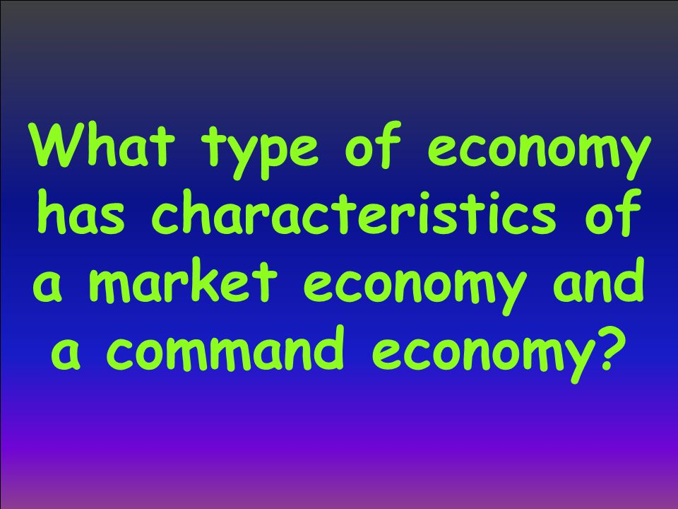 What type of economy has characteristics of a market economy and a command economy