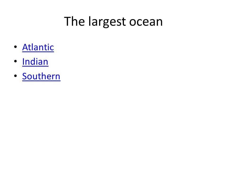 The largest ocean Atlantic Indian Southern
