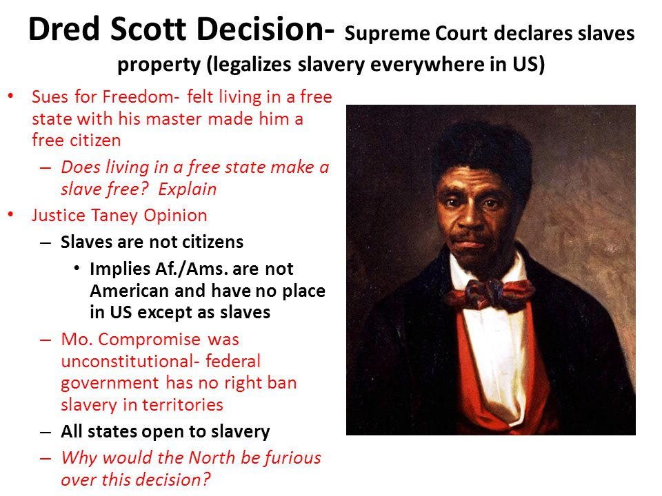 Dred Scott Decision- Supreme Court declares slaves property (legalizes slavery everywhere in US) Sues for Freedom- felt living in a free state with hi