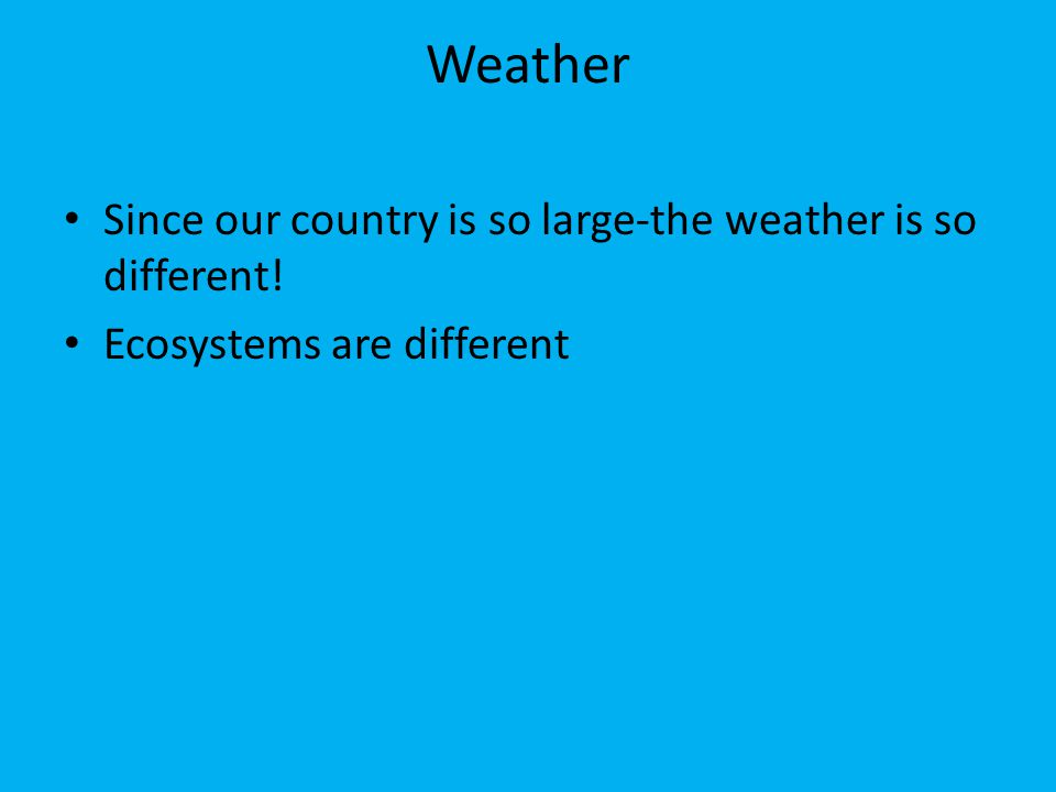 Weather Since our country is so large-the weather is so different! Ecosystems are different