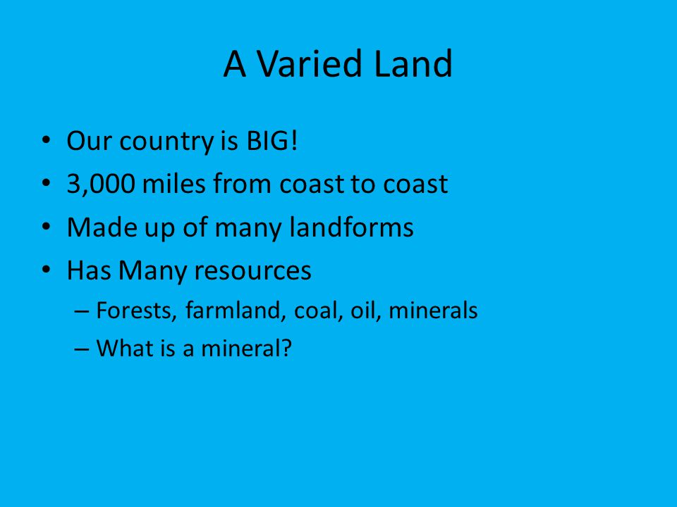 A Varied Land Our country is BIG! 3,000 miles from coast to coast Made up of many landforms Has Many resources – Forests, farmland, coal, oil, mineral