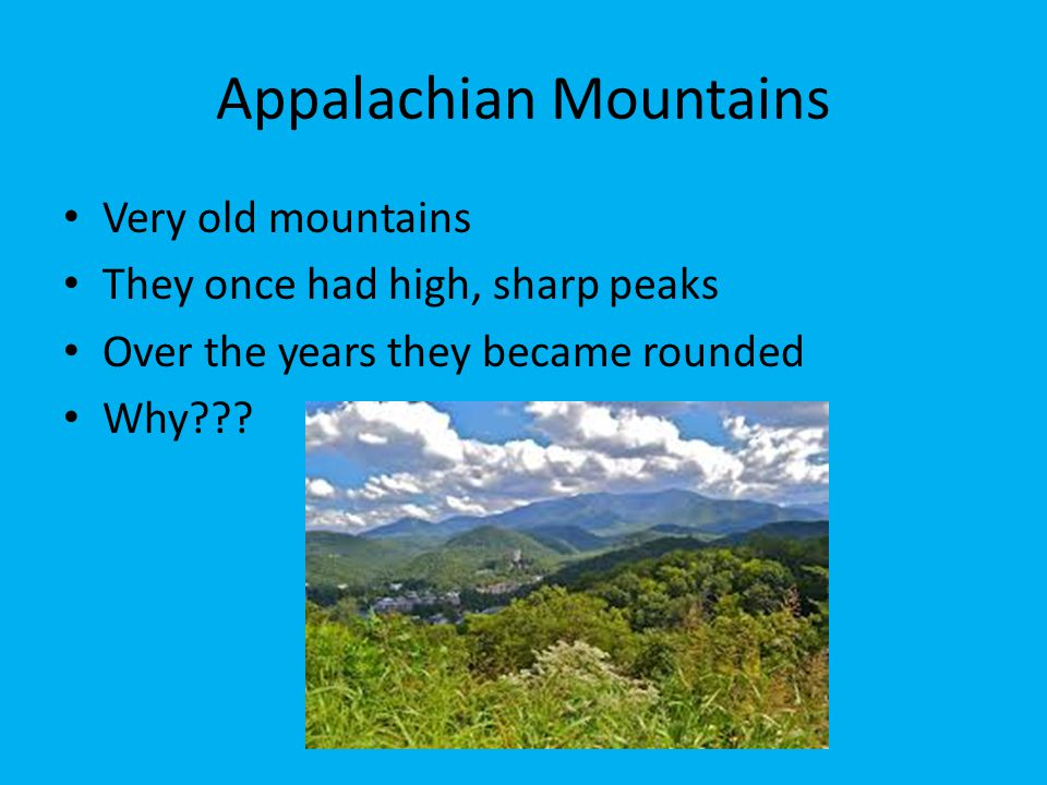 Very old mountains They once had high, sharp peaks Over the years they became rounded Why???