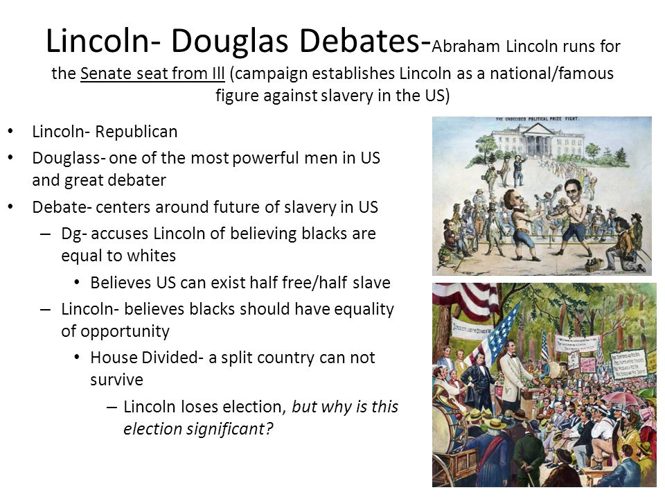 Lincoln- Douglas Debates- Abraham Lincoln runs for the Senate seat from Ill (campaign establishes Lincoln as a national/famous figure against slavery