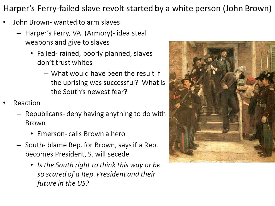Harper's Ferry-failed slave revolt started by a white person (John Brown) John Brown- wanted to arm slaves – Harper's Ferry, VA. (Armory)- idea steal