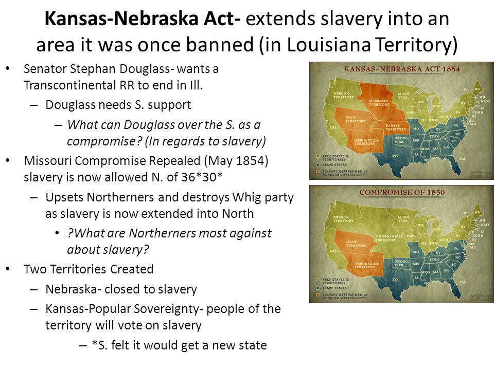 Kansas-Nebraska Act- extends slavery into an area it was once banned (in Louisiana Territory) Senator Stephan Douglass- wants a Transcontinental RR to