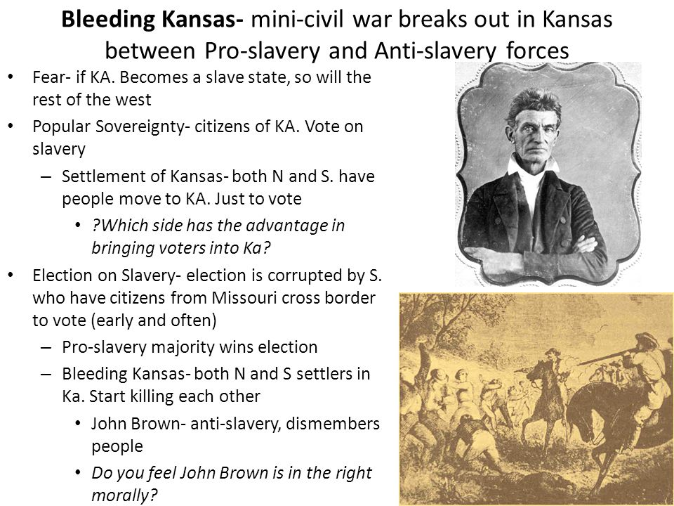 Bleeding Kansas- mini-civil war breaks out in Kansas between Pro-slavery and Anti-slavery forces Fear- if KA. Becomes a slave state, so will the rest