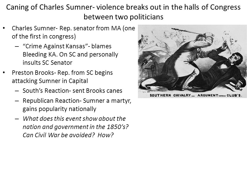 Caning of Charles Sumner- violence breaks out in the halls of Congress between two politicians Charles Sumner- Rep. senator from MA (one of the first