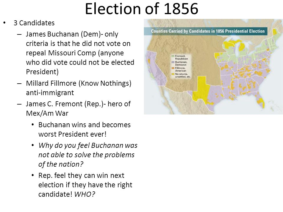Election of 1856 3 Candidates – James Buchanan (Dem)- only criteria is that he did not vote on repeal Missouri Comp (anyone who did vote could not be