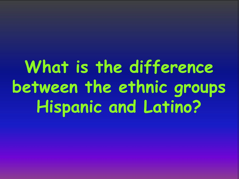 What is the difference between the ethnic groups Hispanic and Latino?