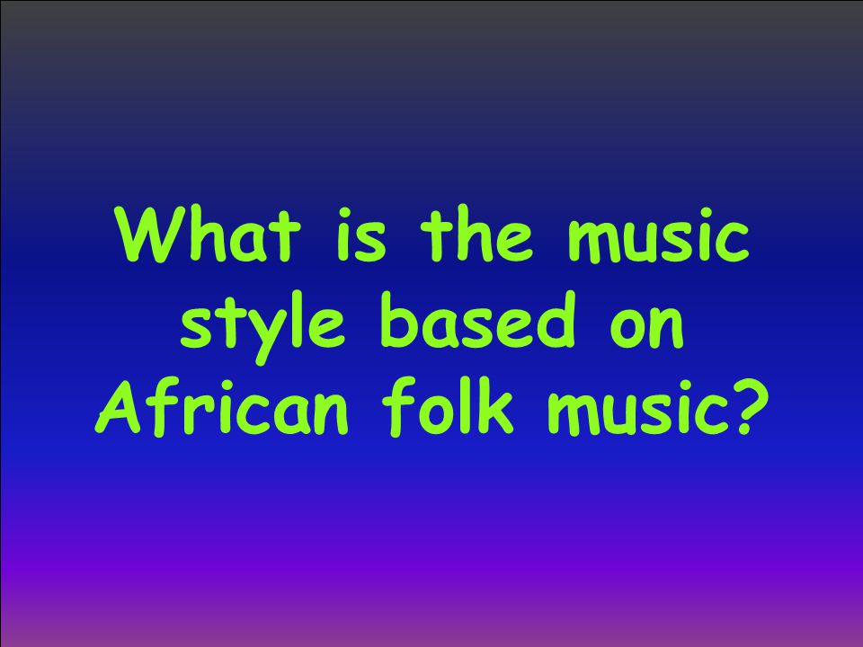What is the music style based on African folk music