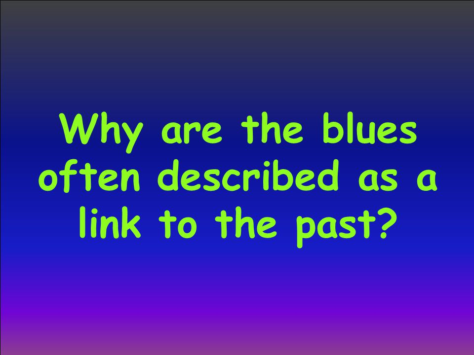 Why are the blues often described as a link to the past?