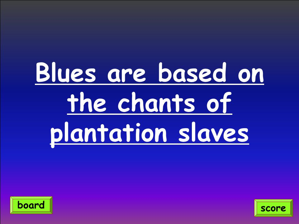 Blues are based on the chants of plantation slaves score board