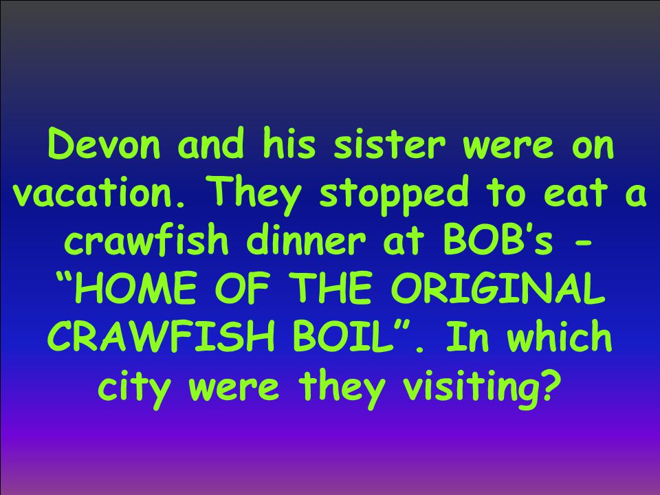 """Devon and his sister were on vacation. They stopped to eat a crawfish dinner at BOB's - """"HOME OF THE ORIGINAL CRAWFISH BOIL"""". In which city were they"""