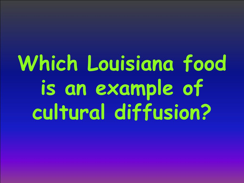 Which Louisiana food is an example of cultural diffusion?