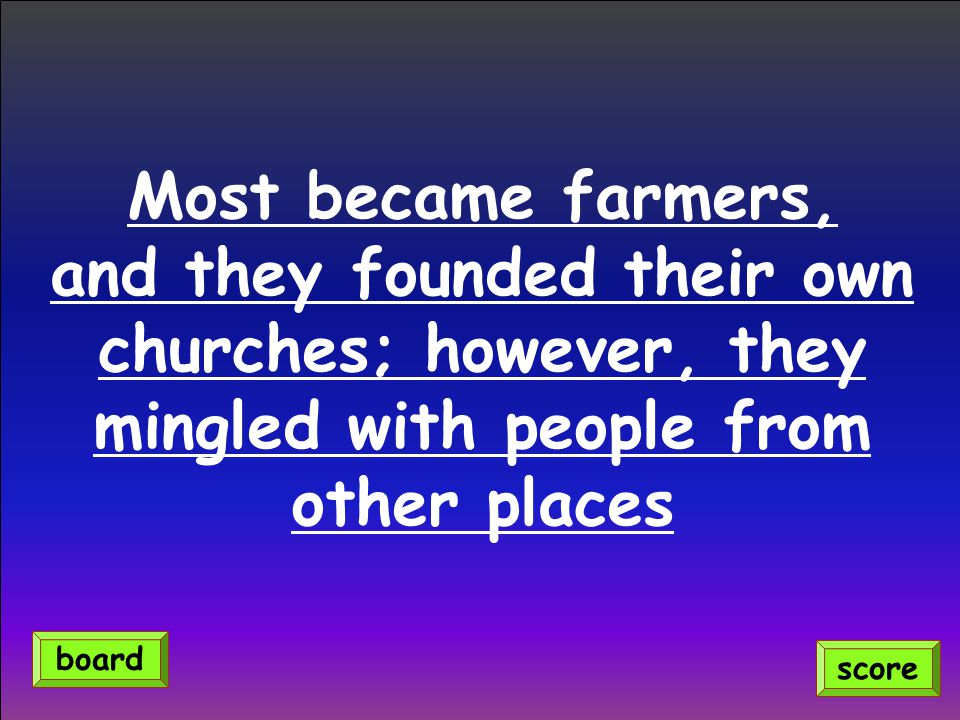 Most became farmers, and they founded their own churches; however, they mingled with people from other places score board