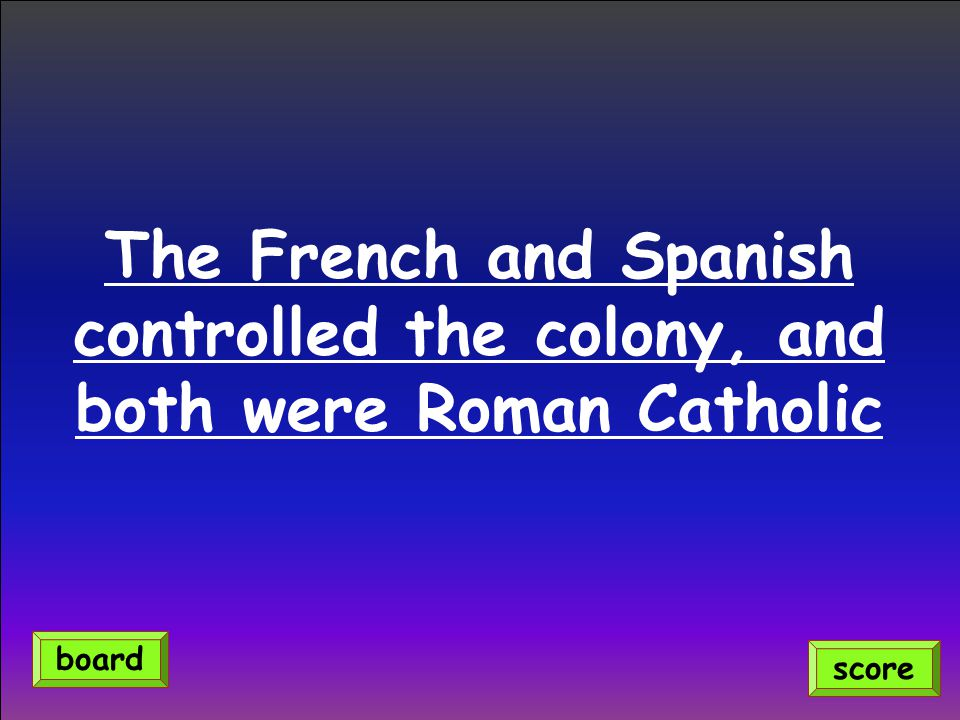 The French and Spanish controlled the colony, and both were Roman Catholic score board