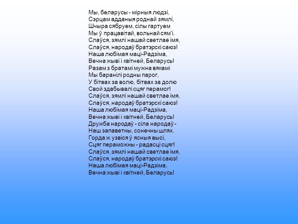 Мы, беларусы - мірныя людзі, Сэрцам адданыя роднай зямлі, Шчыра сябруем, сілы гартуем Мы ў працавітай, вольнай сям і.