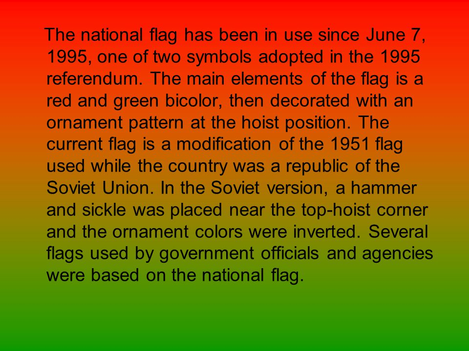The national flag has been in use since June 7, 1995, one of two symbols adopted in the 1995 referendum.