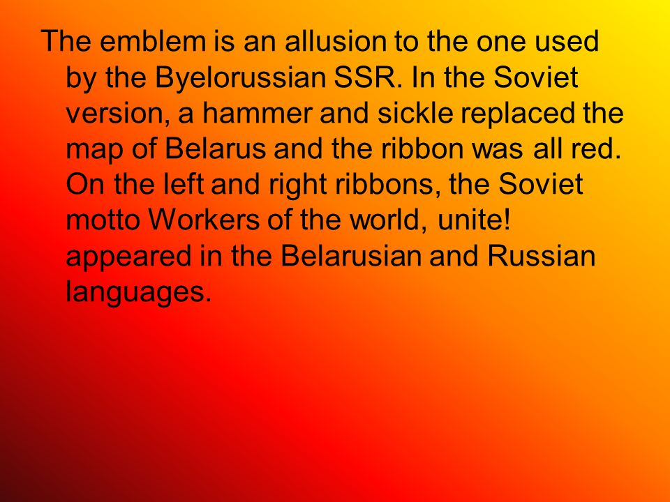 The emblem is an allusion to the one used by the Byelorussian SSR.