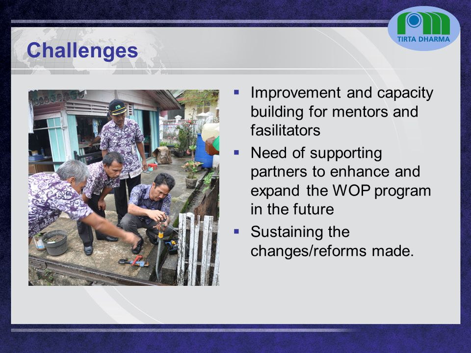 LOGO Challenges  Improvement and capacity building for mentors and fasilitators  Need of supporting partners to enhance and expand the WOP program in the future  Sustaining the changes/reforms made.
