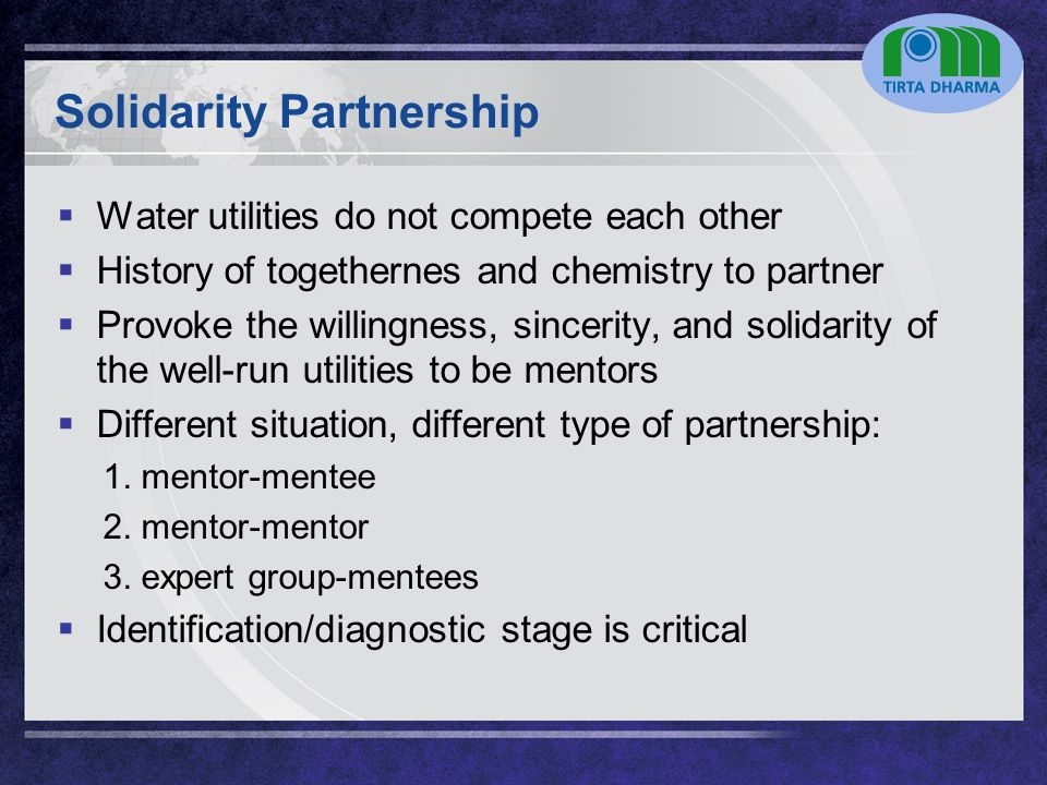 LOGO Solidarity Partnership  Water utilities do not compete each other  History of togethernes and chemistry to partner  Provoke the willingness, sincerity, and solidarity of the well-run utilities to be mentors  Different situation, different type of partnership: 1.